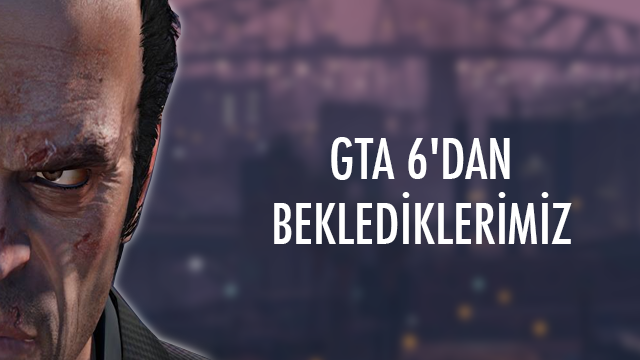 GTA 6'da Olmasını İstediğimiz 5 Şey