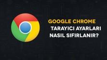 Google Chrome Tarayıcı Ayarları Nasıl Sıfırlanır?