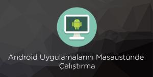 Android Uygulamalarını Masaüstünde Çalıştırma