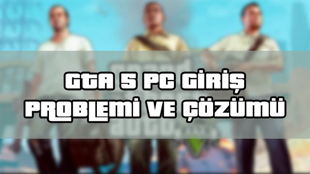 GTA 5 PC Giriş Problemi ve Çözümü