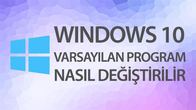 Windows 10'da Varsayılan Program Değiştirme