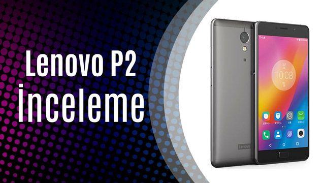 Lenovo P2 Akıllı Telefon İncelemesi (Şarj Aletinin Yerini Unuttuk!)