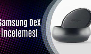 Samsung DeX İnceleme (Cebinizdeki Gücü Masaya Koyun!)